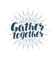 gather together handwritten inscription vector image vector image