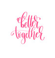 better together - hand lettering calligraphy quote vector image vector image