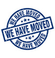 we have moved blue round grunge stamp vector image vector image