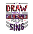 to draw you must close your eyes and sing vector image vector image