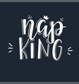 nap king motivational quote hand drawn typography vector image