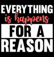 everything is happens for a reason happens quotes vector image vector image