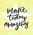 inspirational calligraphy make today vector image vector image