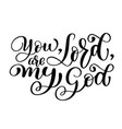 you lord are my god christian quote text hand vector image