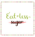 eat less sugar sugar free motivation phrase vector image vector image