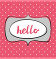 hello sign in frame on polka dots background vector image vector image