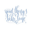good things take time - hand written lettering vector image vector image