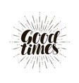 good times hand lettering positive quote vector image vector image
