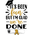 it s been fun but i m glad we re done graduation
