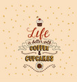 life is better with coffee and cupcakes vector image