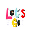 lets go shirt quote lettering vector image vector image