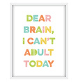 Inspirational quoteDear brain I cant adult today vector image