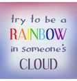 Try to be a rainbow in someone s cloud vector image
