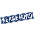 we have moved square grunge stamp vector image vector image
