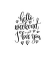 hello weekend i love you - hand lettering vector image vector image