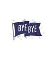 bye bye flag grahpic old vintage trendy flag vector image vector image