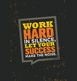 work hard in silence let your success make the vector image vector image