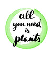 lettering inscription all you need is plants vector image