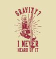t shirt design gravity i never heard vector image vector image