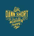 life is so damn short vector image