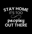 stay home it is too peopley out vector image vector image