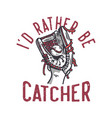 t-shirt design id rather be catcher with baseball vector image vector image
