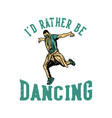 t shirt design id rather be dancing with man vector image