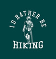 t shirt design id rather be hiking with man vector image vector image