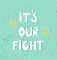 it is our fight hand drawn t shirt print vector image vector image