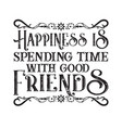 friendship quote happiness is spending time vector image vector image