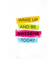 wake up and be awesome today inspiring creative vector image vector image