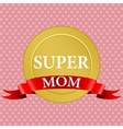 Medal of super mom with a red ribbon vector image