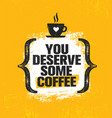 you deserve some coffee inspiring creative vector image
