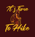 t shirt design its time to hike with man hiking vector image vector image