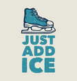 t shirt design just add ice with ice skate shoes vector image vector image