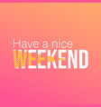 have a nice weekend life quote with modern vector image vector image