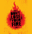 do not lose your fire inspiring creative vector image vector image