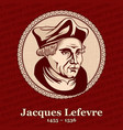 jacques lefevre detaples was a french theologian vector image vector image