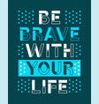 slogan graphic be brave with your life vector image vector image