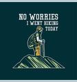 t shirt design no worries i went hiking today vector image vector image