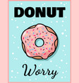 donut worry cute funny postcard pink glazed donut vector image vector image