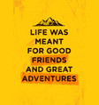 life was meant for good friends and great vector image vector image