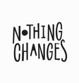 nothing changes t-shirt quote lettering vector image vector image