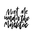 Christmas card calligraphy meet me under mistletoe vector image