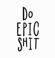 do epic shit t-shirt quote lettering vector image vector image