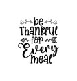 be thankful for every meal - home decor quotes sig vector image vector image