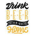 drink beer or go home hand lettering t-shirt vector image