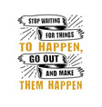 stop waiting for things to happen good for print vector image vector image