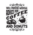 donuts quote and saying will provide medical vector image