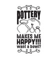 pottery quote and saying pottery makes me happy vector image